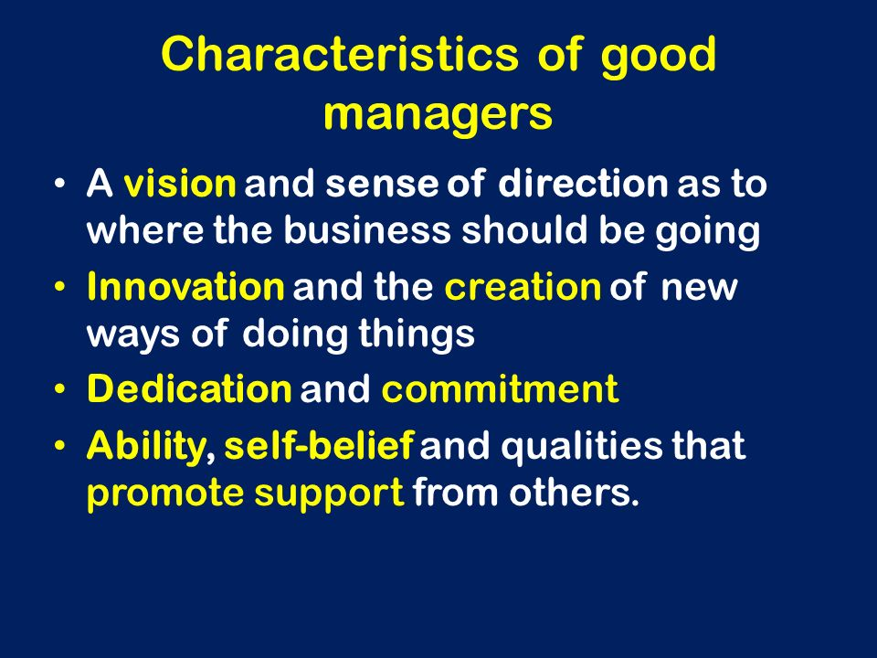 Characteristics of good managers A vision and sense of direction as to where the business should be going Innovation and the creation of new ways of d