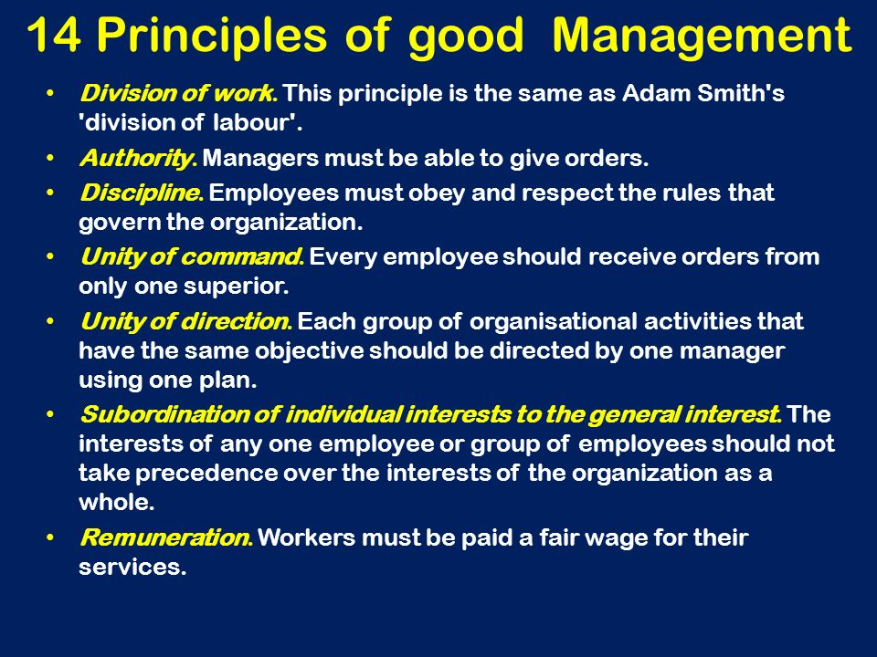 14 Principles of good Management Division of work. This principle is the same as Adam Smith's 'division of labour'. Authority. Managers must be able t