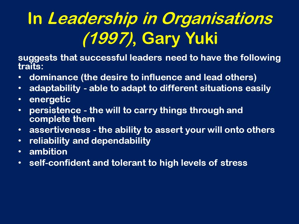 In Leadership in Organisations (1997), Gary Yuki suggests that successful leaders need to have the following traits: dominance (the desire to influenc