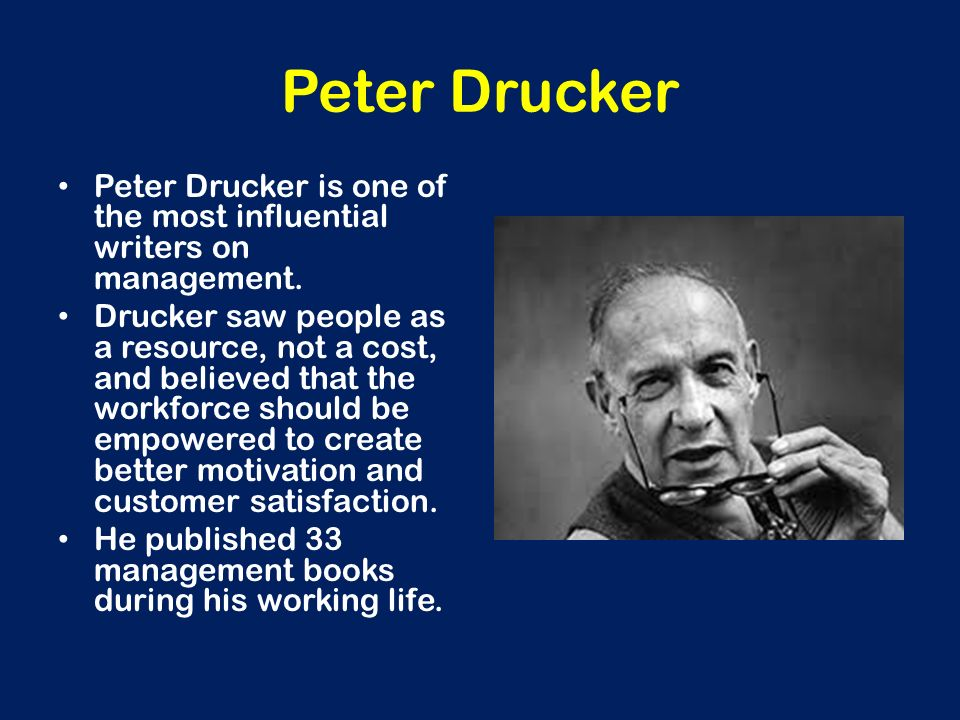 Peter Drucker Peter Drucker is one of the most influential writers on management. Drucker saw people as a resource, not a cost, and believed that the