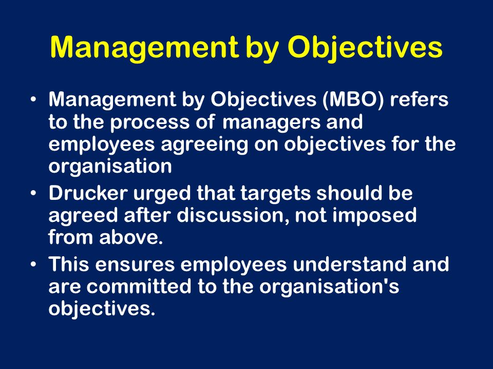 Management by Objectives Management by Objectives (MBO) refers to the process of managers and employees agreeing on objectives for the organisation Dr
