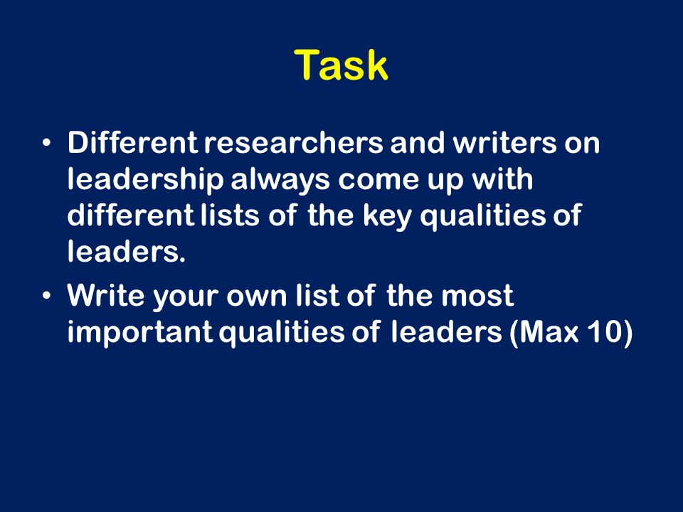 Task Different researchers and writers on leadership always come up with different lists of the key qualities of leaders. Write your own list of the m