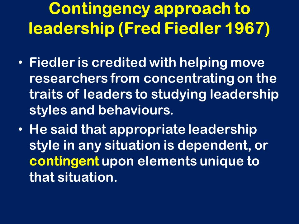 Contingency approach to leadership (Fred Fiedler 1967) Fiedler is credited with helping move researchers from concentrating on the traits of leaders t