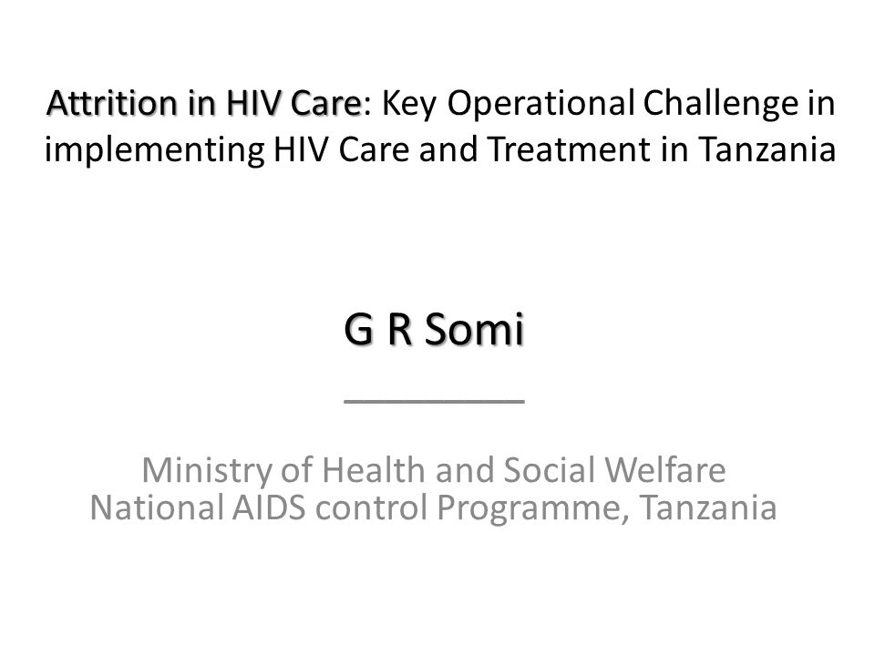 Attrition in HIV Care Attrition in HIV Care: Key Operational Challenge in implementing HIV Care and Treatment in Tanzania G R Somi _________ Ministry of Health and Social Welfare National AIDS control Programme, Tanzania