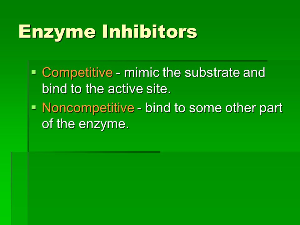 Enzyme Inhibitors  Competitive - mimic the substrate and bind to the active site.