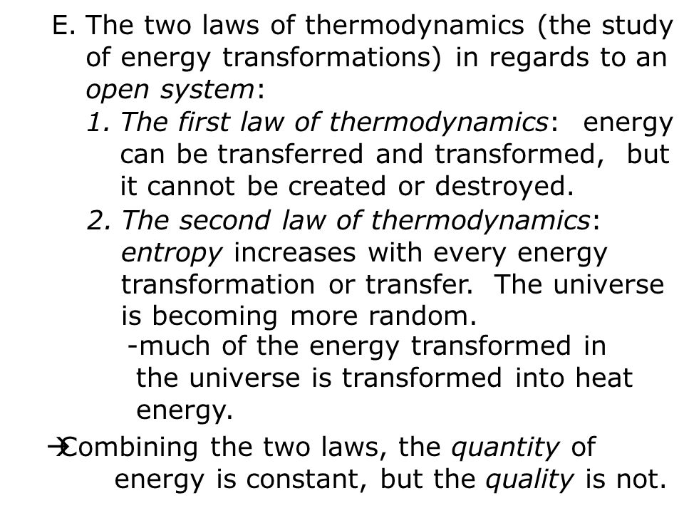 E.The two laws of thermodynamics (the study of energy transformations) in regards to an open system: 1.The first law of thermodynamics: energy can be transferred and transformed, but it cannot be created or destroyed.