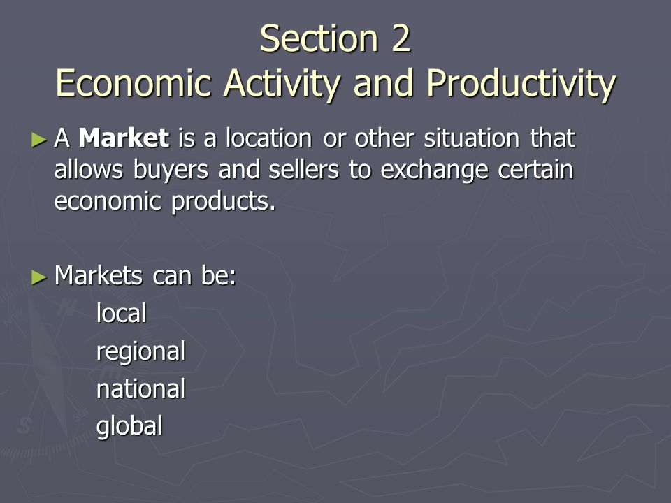 Section 2 Economic Activity and Productivity ► A Market is a location or other situation that allows buyers and sellers to exchange certain economic products.