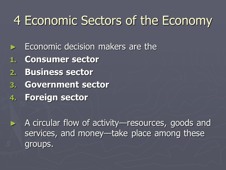 4 Economic Sectors of the Economy ► Economic decision makers are the 1.