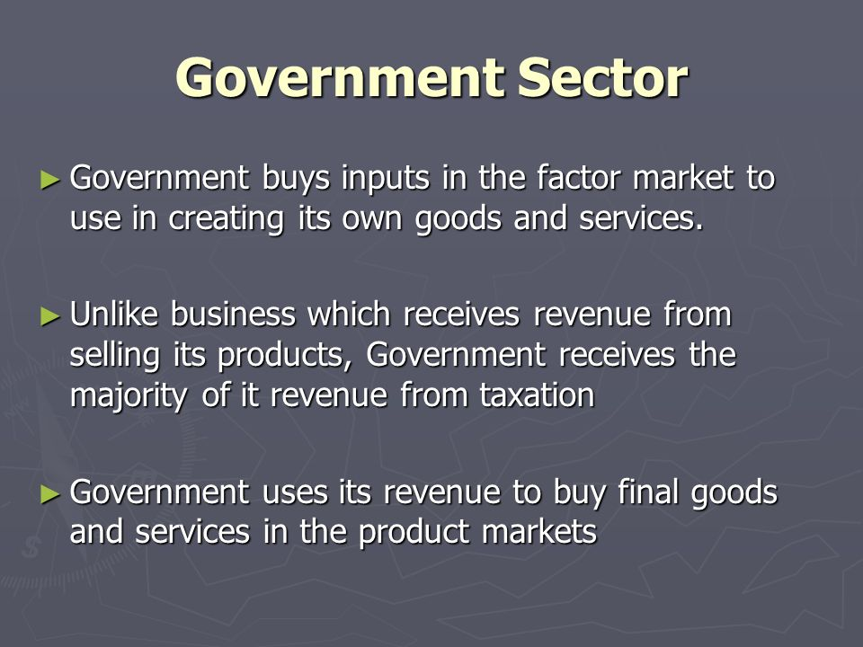 Government Sector ► Government buys inputs in the factor market to use in creating its own goods and services.