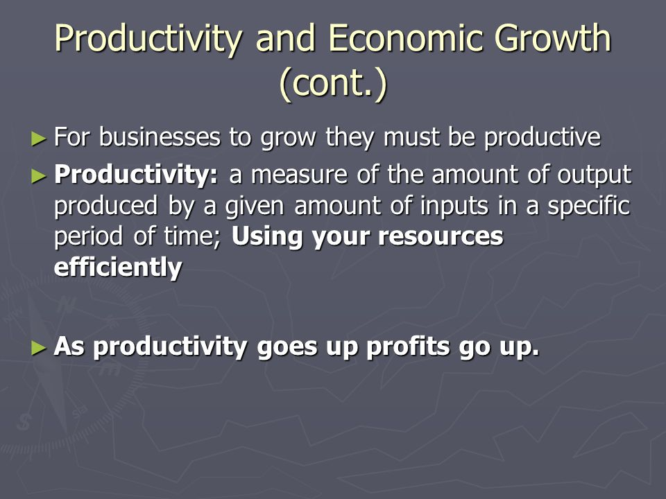 Productivity and Economic Growth (cont.) ► For businesses to grow they must be productive ► Productivity: a measure of the amount of output produced by a given amount of inputs in a specific period of time; Using your resources efficiently ► As productivity goes up profits go up.