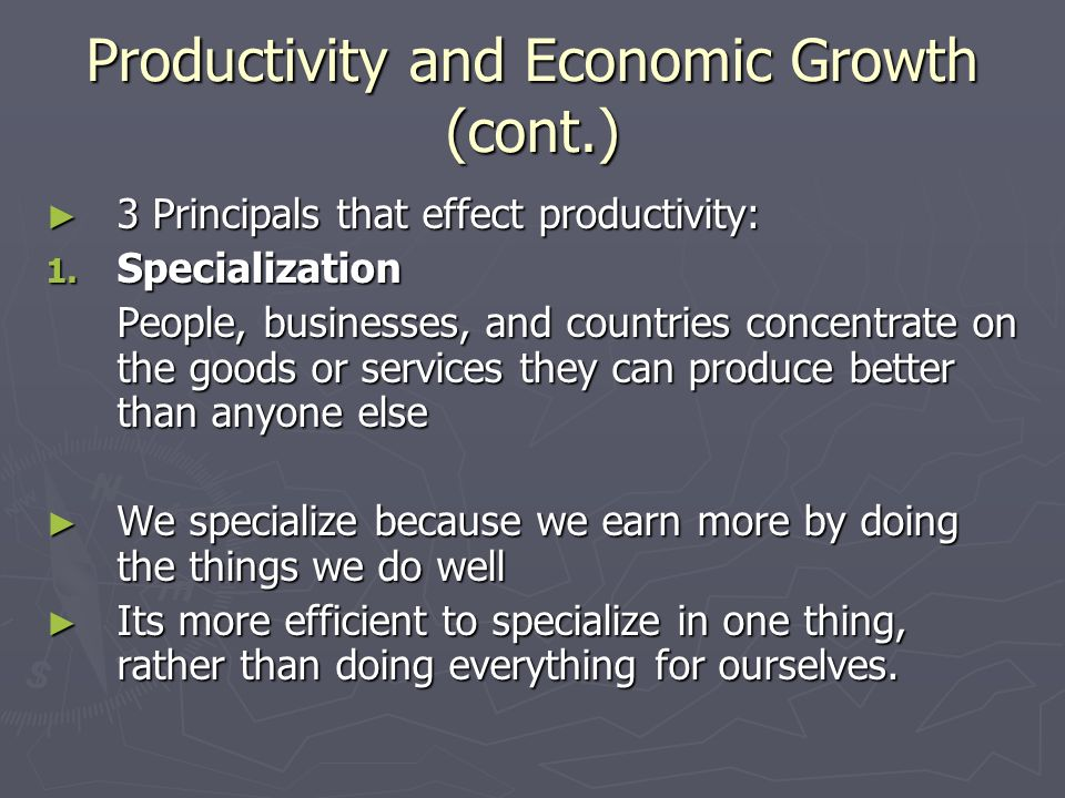 Productivity and Economic Growth (cont.) ► 3 Principals that effect productivity: 1.