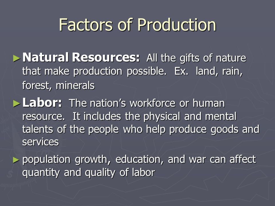 Factors of Production ► Natural Resources: All the gifts of nature that make production possible.