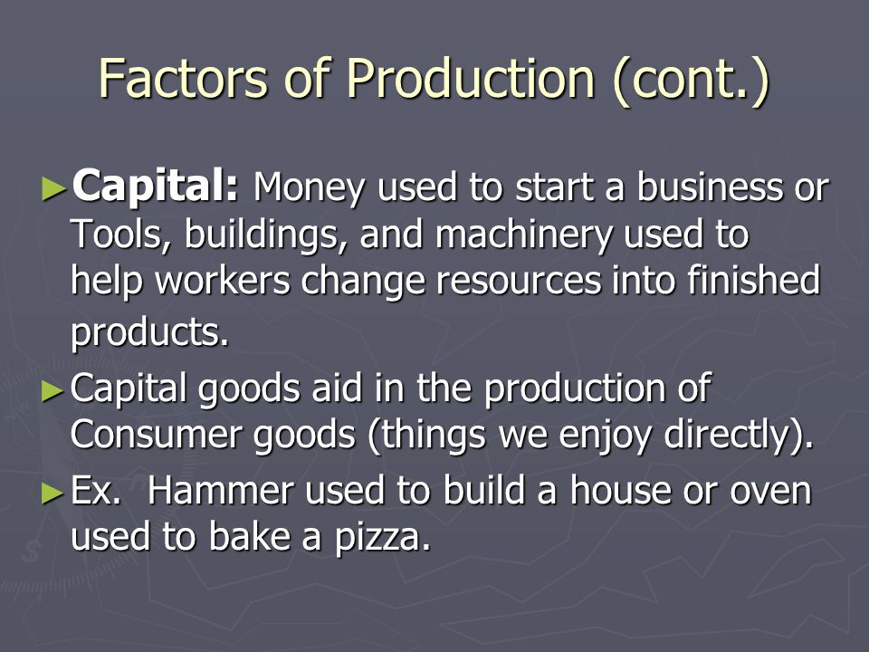 Factors of Production (cont.) ► Capital: Money used to start a business or Tools, buildings, and machinery used to help workers change resources into finished products.