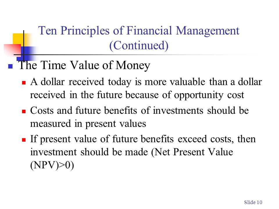 Slide 10 Ten Principles of Financial Management (Continued) The Time Value of Money A dollar received today is more valuable than a dollar received in the future because of opportunity cost Costs and future benefits of investments should be measured in present values If present value of future benefits exceed costs, then investment should be made (Net Present Value (NPV)>0)