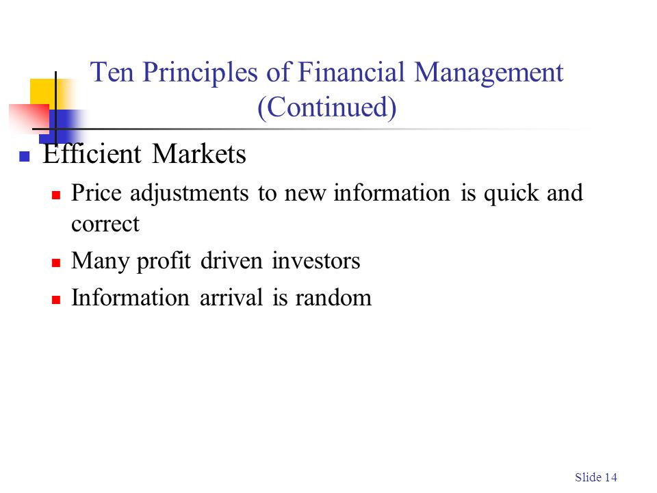 Slide 14 Ten Principles of Financial Management (Continued) Efficient Markets Price adjustments to new information is quick and correct Many profit driven investors Information arrival is random