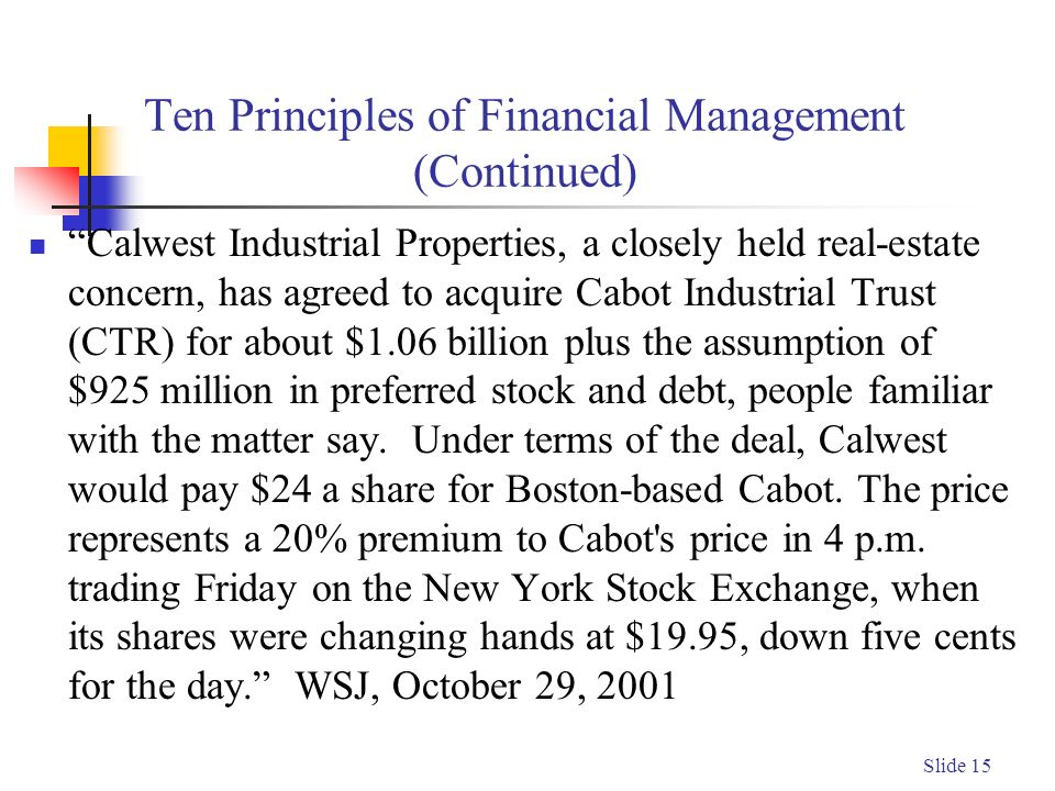 Slide 15 Ten Principles of Financial Management (Continued) Calwest Industrial Properties, a closely held real-estate concern, has agreed to acquire Cabot Industrial Trust (CTR) for about $1.06 billion plus the assumption of $925 million in preferred stock and debt, people familiar with the matter say.