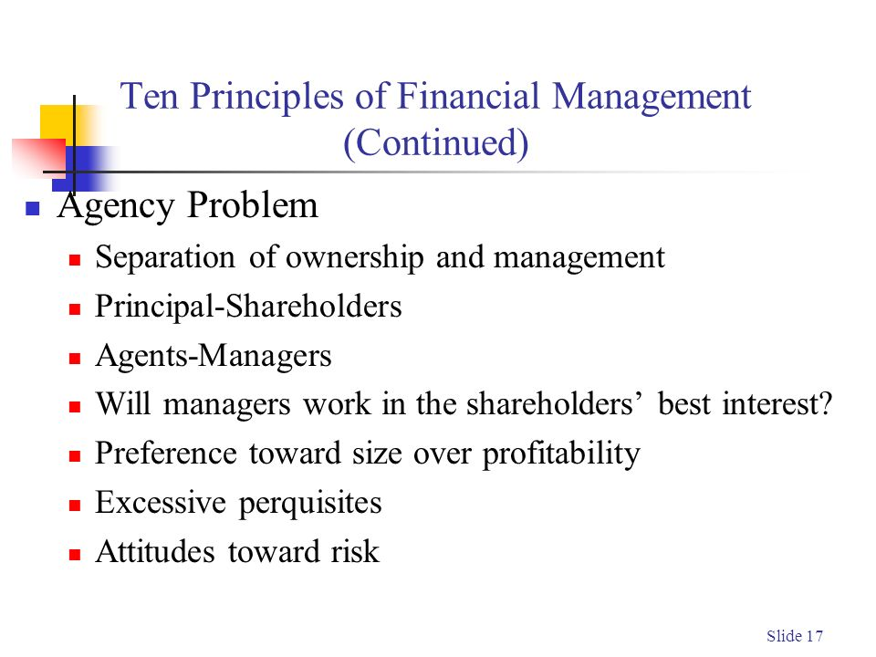 Slide 17 Ten Principles of Financial Management (Continued) Agency Problem Separation of ownership and management Principal-Shareholders Agents-Managers Will managers work in the shareholders' best interest.