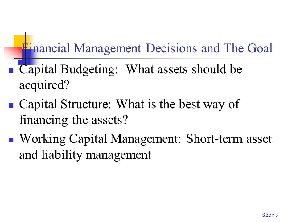 Slide 3 Financial Management Decisions and The Goal Capital Budgeting: What assets should be acquired.