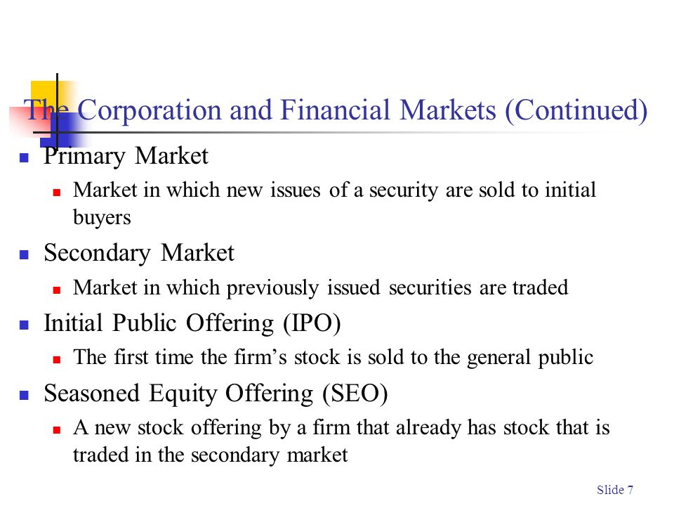 Slide 7 The Corporation and Financial Markets (Continued) Primary Market Market in which new issues of a security are sold to initial buyers Secondary Market Market in which previously issued securities are traded Initial Public Offering (IPO) The first time the firm's stock is sold to the general public Seasoned Equity Offering (SEO) A new stock offering by a firm that already has stock that is traded in the secondary market