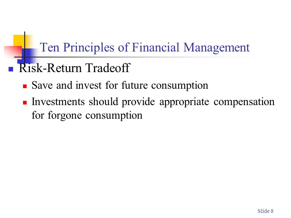 Slide 8 Ten Principles of Financial Management Risk-Return Tradeoff Save and invest for future consumption Investments should provide appropriate compensation for forgone consumption
