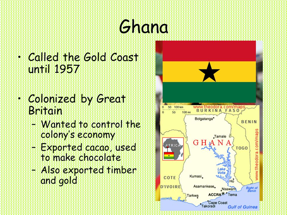 Ghana Called the Gold Coast until 1957 Colonized by Great Britain –Wanted to control the colony's economy –Exported cacao, used to make chocolate –Also exported timber and gold