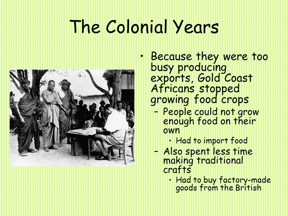 The Colonial Years Because they were too busy producing exports, Gold Coast Africans stopped growing food crops –People could not grow enough food on their own Had to import food –Also spent less time making traditional crafts Had to buy factory-made goods from the British