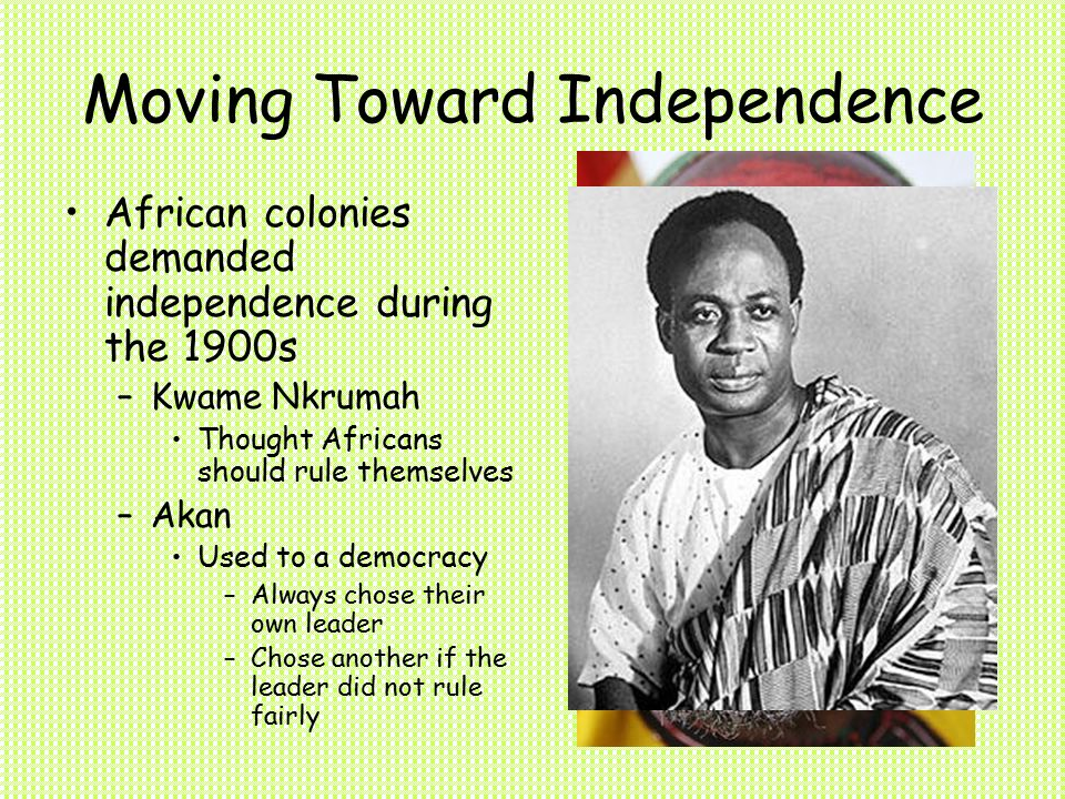 Moving Toward Independence African colonies demanded independence during the 1900s –Kwame Nkrumah Thought Africans should rule themselves –Akan Used to a democracy –Always chose their own leader –Chose another if the leader did not rule fairly