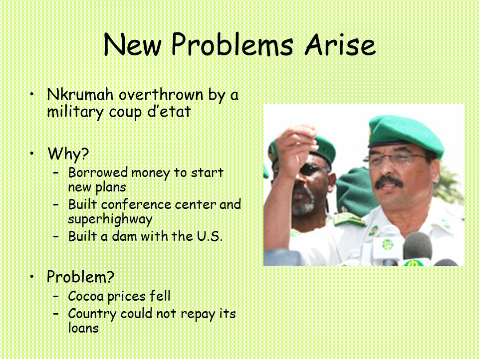 New Problems Arise Nkrumah overthrown by a military coup d'etat Why.