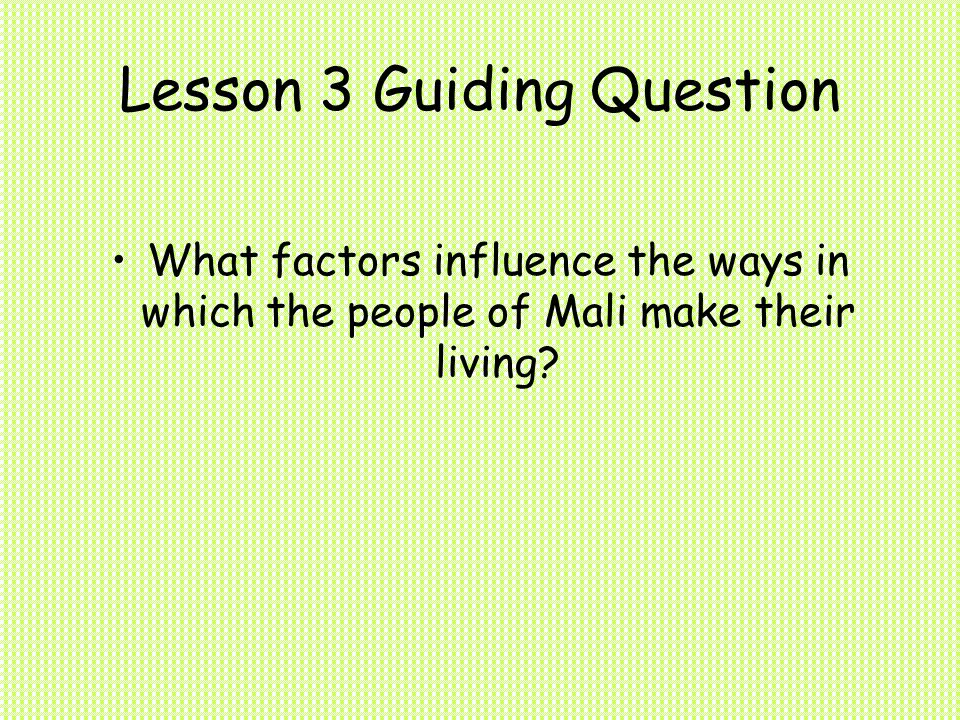 Lesson 3 Guiding Question What factors influence the ways in which the people of Mali make their living