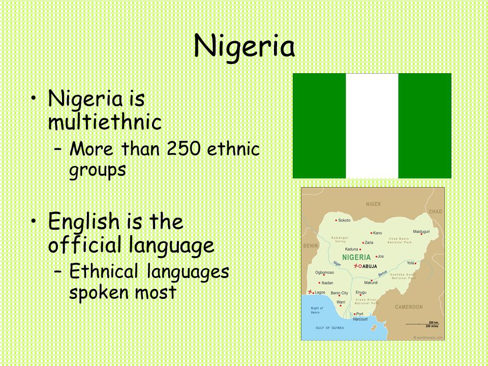 Nigeria Nigeria is multiethnic –More than 250 ethnic groups English is the official language –Ethnical languages spoken most
