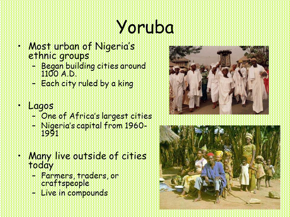 Yoruba Most urban of Nigeria's ethnic groups –Began building cities around 1100 A.D.