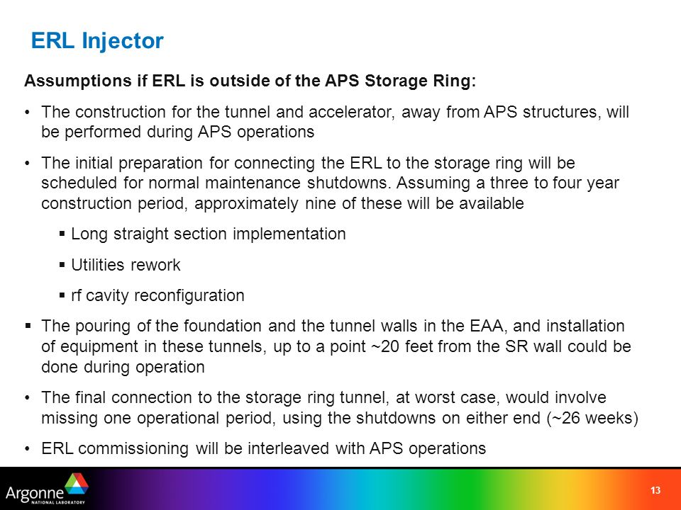 13 Assumptions if ERL is outside of the APS Storage Ring: The construction for the tunnel and accelerator, away from APS structures, will be performed during APS operations The initial preparation for connecting the ERL to the storage ring will be scheduled for normal maintenance shutdowns.