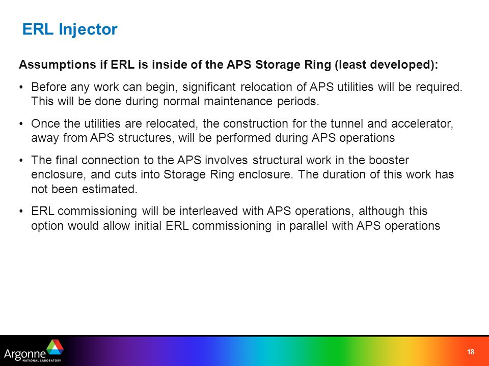 18 ERL Injector Assumptions if ERL is inside of the APS Storage Ring (least developed): Before any work can begin, significant relocation of APS utilities will be required.