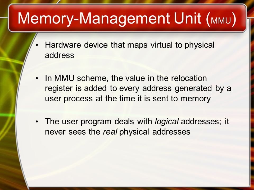Memory-Management Unit ( MMU ) Hardware device that maps virtual to physical address In MMU scheme, the value in the relocation register is added to every address generated by a user process at the time it is sent to memory The user program deals with logical addresses; it never sees the real physical addresses
