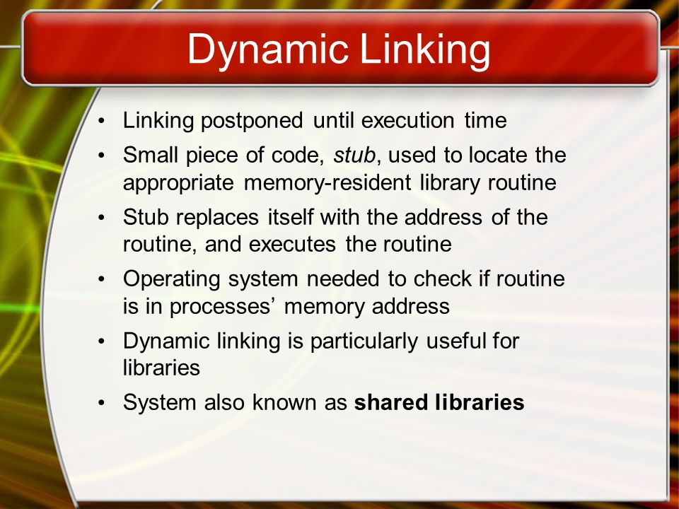 Dynamic Linking Linking postponed until execution time Small piece of code, stub, used to locate the appropriate memory-resident library routine Stub replaces itself with the address of the routine, and executes the routine Operating system needed to check if routine is in processes' memory address Dynamic linking is particularly useful for libraries System also known as shared libraries