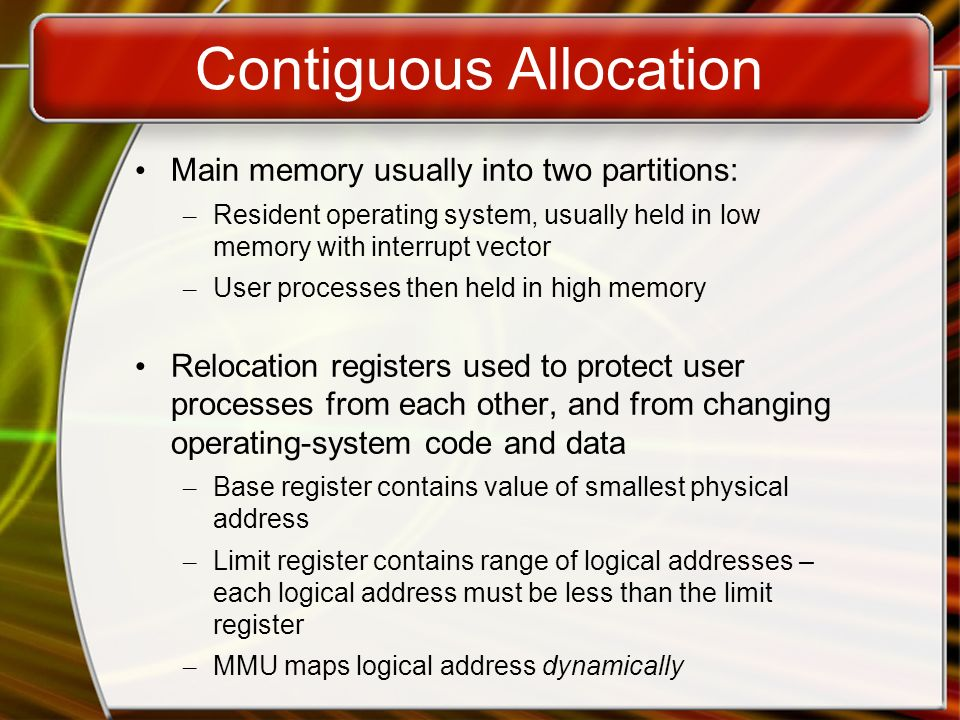 Contiguous Allocation Main memory usually into two partitions: – Resident operating system, usually held in low memory with interrupt vector – User processes then held in high memory Relocation registers used to protect user processes from each other, and from changing operating-system code and data – Base register contains value of smallest physical address – Limit register contains range of logical addresses – each logical address must be less than the limit register – MMU maps logical address dynamically