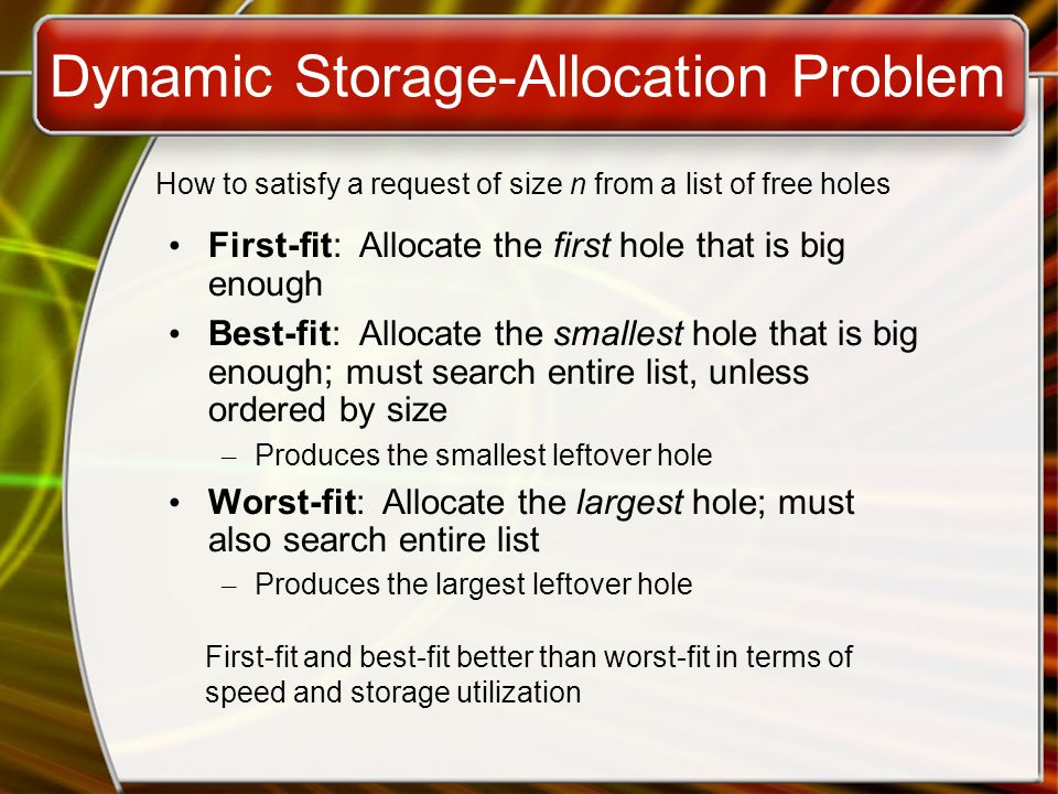 Dynamic Storage-Allocation Problem First-fit: Allocate the first hole that is big enough Best-fit: Allocate the smallest hole that is big enough; must search entire list, unless ordered by size – Produces the smallest leftover hole Worst-fit: Allocate the largest hole; must also search entire list – Produces the largest leftover hole How to satisfy a request of size n from a list of free holes First-fit and best-fit better than worst-fit in terms of speed and storage utilization
