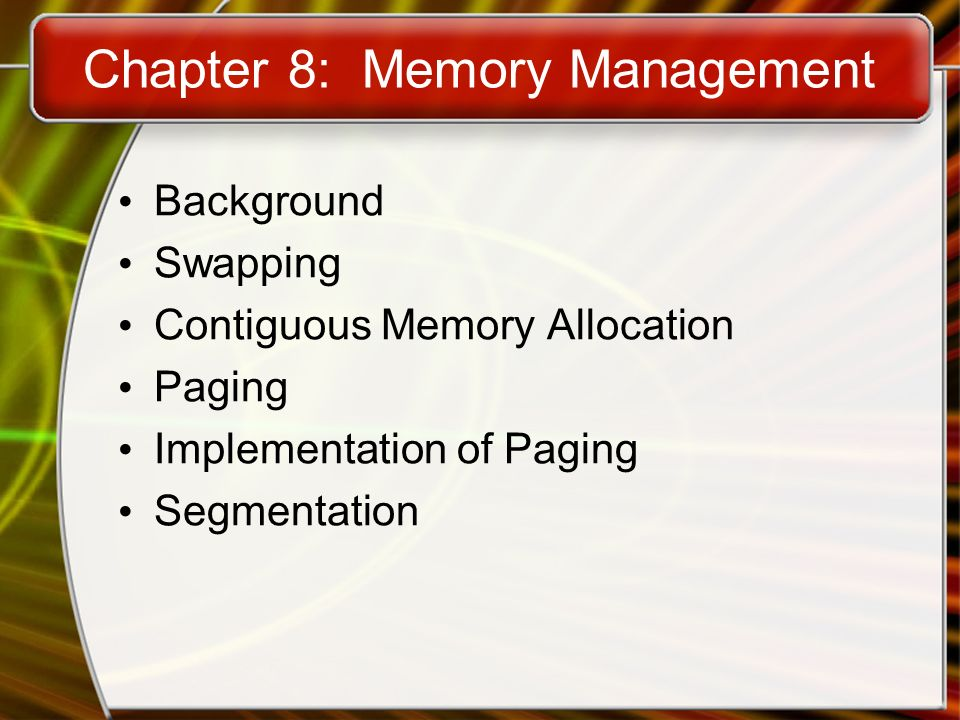 Chapter 8: Memory Management Background Swapping Contiguous Memory Allocation Paging Implementation of Paging Segmentation