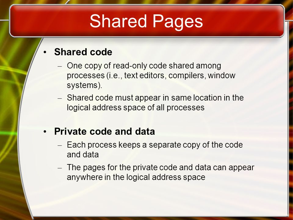 Shared Pages Shared code – One copy of read-only code shared among processes (i.e., text editors, compilers, window systems).