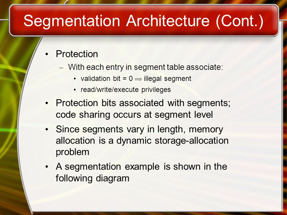 Segmentation Architecture (Cont.) Protection – With each entry in segment table associate: validation bit = 0  illegal segment read/write/execute privileges Protection bits associated with segments; code sharing occurs at segment level Since segments vary in length, memory allocation is a dynamic storage-allocation problem A segmentation example is shown in the following diagram