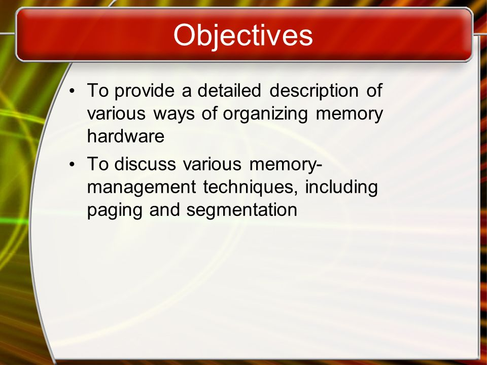Objectives To provide a detailed description of various ways of organizing memory hardware To discuss various memory- management techniques, including paging and segmentation