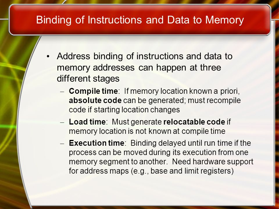 Binding of Instructions and Data to Memory Address binding of instructions and data to memory addresses can happen at three different stages – Compile time: If memory location known a priori, absolute code can be generated; must recompile code if starting location changes – Load time: Must generate relocatable code if memory location is not known at compile time – Execution time: Binding delayed until run time if the process can be moved during its execution from one memory segment to another.