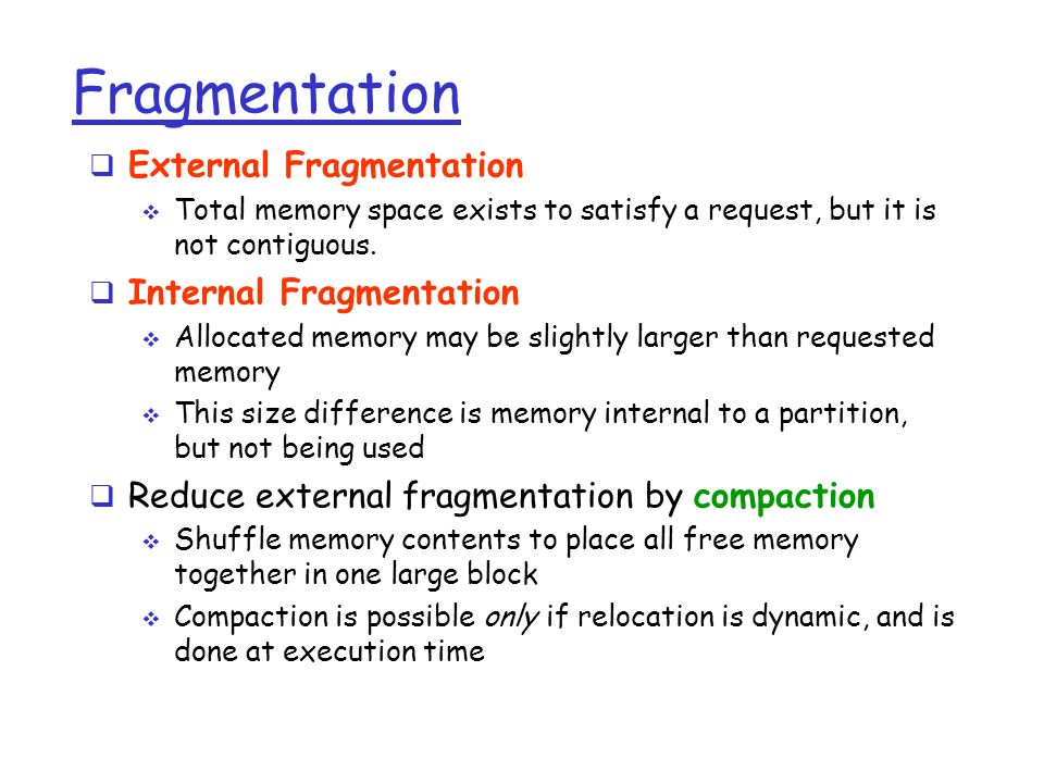 Fragmentation  External Fragmentation  Total memory space exists to satisfy a request, but it is not contiguous.