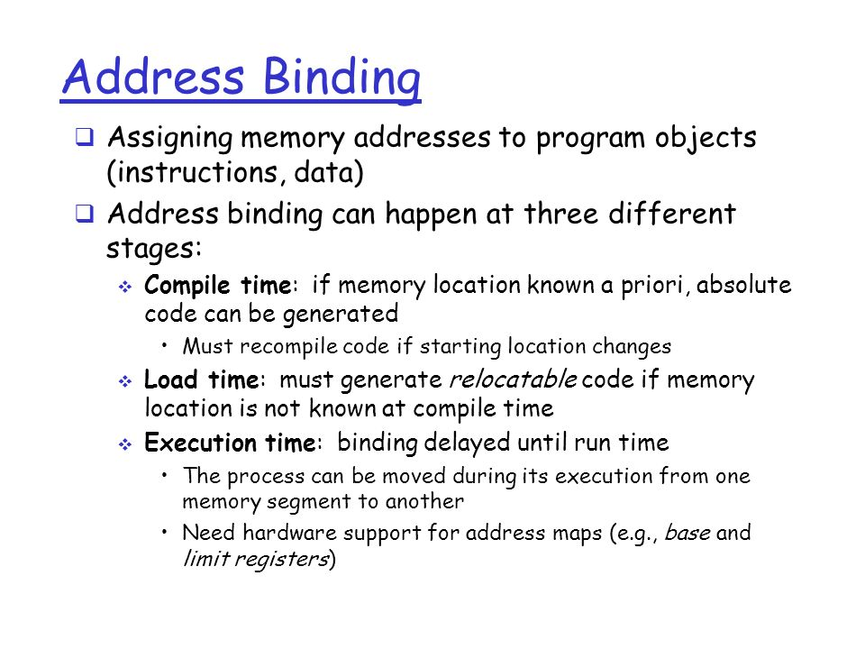 Address Binding  Assigning memory addresses to program objects (instructions, data)  Address binding can happen at three different stages:  Compile time: if memory location known a priori, absolute code can be generated Must recompile code if starting location changes  Load time: must generate relocatable code if memory location is not known at compile time  Execution time: binding delayed until run time The process can be moved during its execution from one memory segment to another Need hardware support for address maps (e.g., base and limit registers)