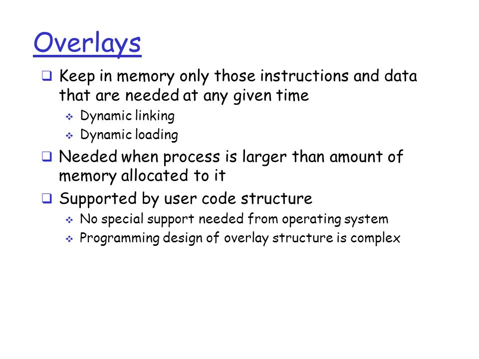 Overlays  Keep in memory only those instructions and data that are needed at any given time  Dynamic linking  Dynamic loading  Needed when process is larger than amount of memory allocated to it  Supported by user code structure  No special support needed from operating system  Programming design of overlay structure is complex