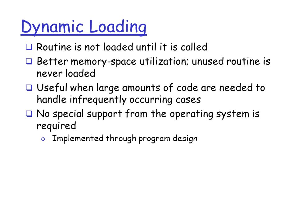 Dynamic Loading  Routine is not loaded until it is called  Better memory-space utilization; unused routine is never loaded  Useful when large amounts of code are needed to handle infrequently occurring cases  No special support from the operating system is required  Implemented through program design