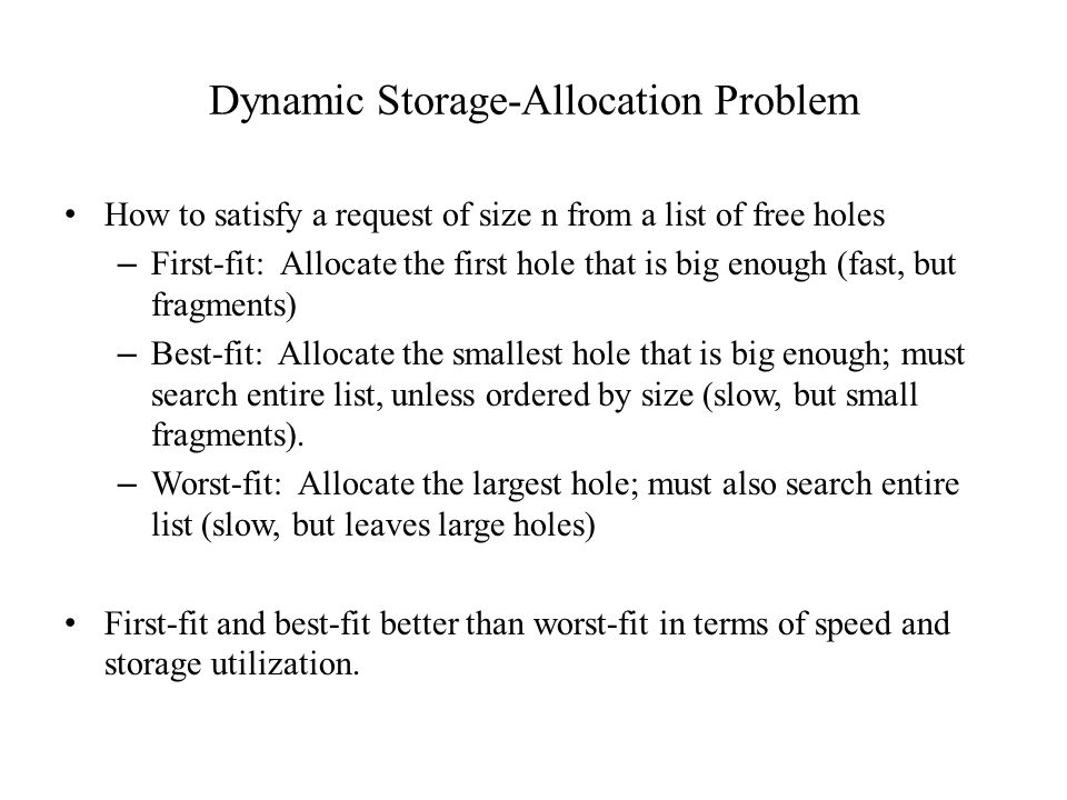 Dynamic Storage-Allocation Problem How to satisfy a request of size n from a list of free holes – First-fit: Allocate the first hole that is big enough (fast, but fragments) – Best-fit: Allocate the smallest hole that is big enough; must search entire list, unless ordered by size (slow, but small fragments).