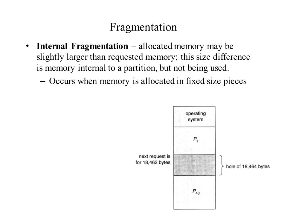 Fragmentation Internal Fragmentation – allocated memory may be slightly larger than requested memory; this size difference is memory internal to a partition, but not being used.