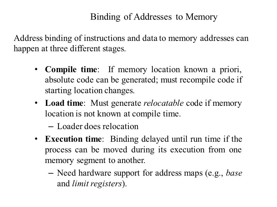 Binding of Addresses to Memory Compile time: If memory location known a priori, absolute code can be generated; must recompile code if starting location changes.