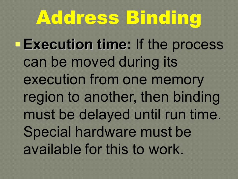  Execution time  Execution time: If the process can be moved during its execution from one memory region to another, then binding must be delayed until run time.